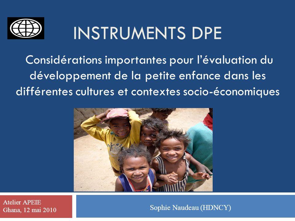 INSTRUMENTS DPE Considérations importantes pour lévaluation du développement de la petite enfance dans les différentes cultures et contextes socio-économiques Sophie Naudeau (HDNCY) Atelier APEIE Ghana, 12 mai 2010