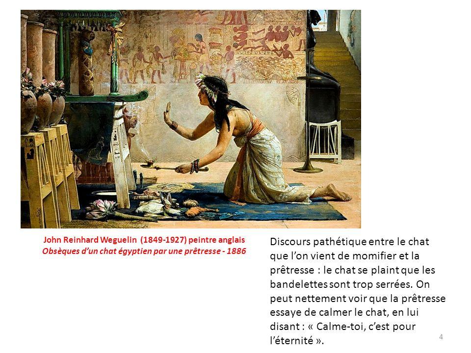 4 John Reinhard Weguelin (1849-1927) peintre anglais Obsèques dun chat égyptien par une prêtresse - 1886 Discours pathétique entre le chat que lon vient de momifier et la prêtresse : le chat se plaint que les bandelettes sont trop serrées.