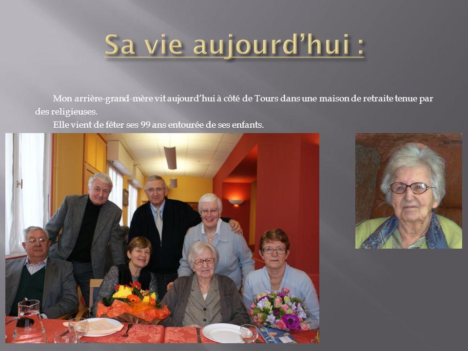 Mon arrière-grand-mère vit aujourdhui à côté de Tours dans une maison de retraite tenue par des religieuses. Elle vient de fêter ses 99 ans entourée d