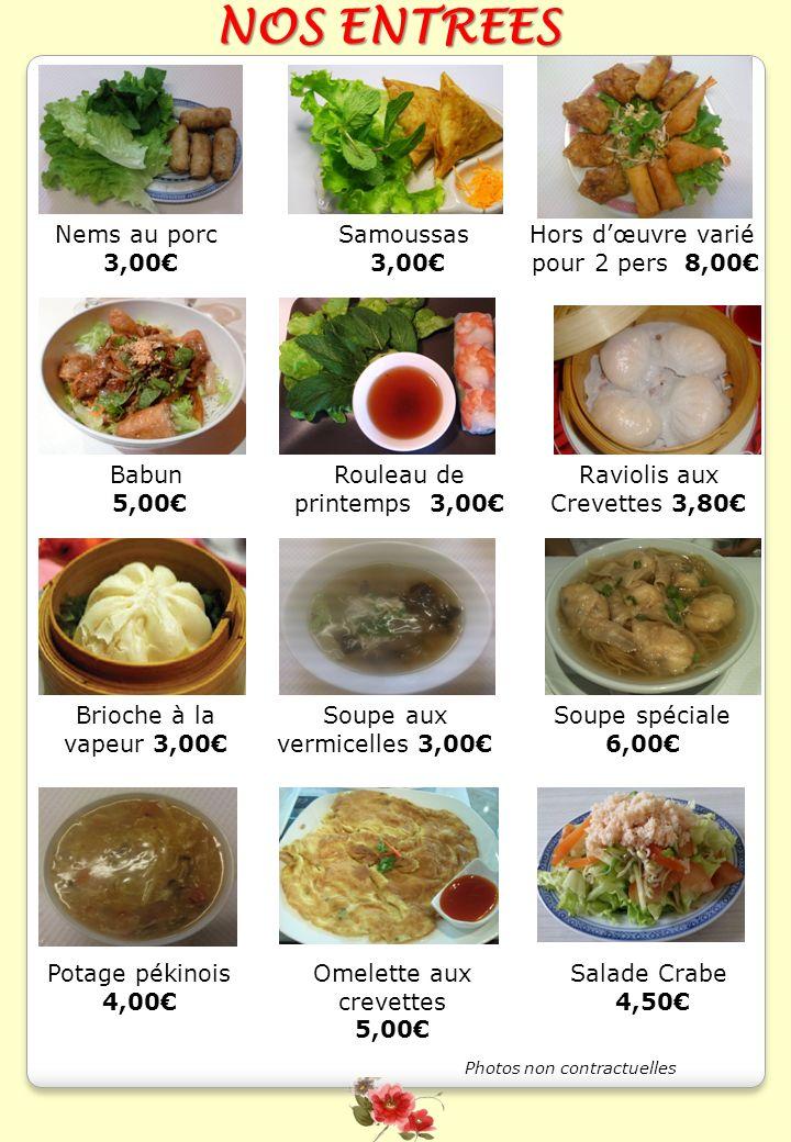NOS ENTREES Nems au porc 3,00 Salade Crabe 4,50 Rouleau de printemps 3,00 Hors dœuvre varié pour 2 pers 8,00 Babun 5,00 Raviolis aux Crevettes 3,80 Sa