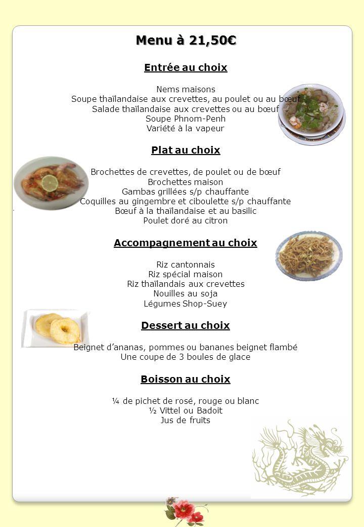 Menu à 21,50 Entrée au choix Nems maisons Soupe thaïlandaise aux crevettes, au poulet ou au bœuf Salade thaïlandaise aux crevettes ou au bœuf Soupe Ph