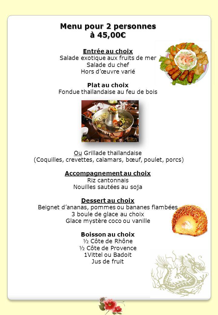 Menu pour 2 personnes à 45,00 Entrée au choix Salade exotique aux fruits de mer Salade du chef Hors dœuvre varié Plat au choix Fondue thaïlandaise au