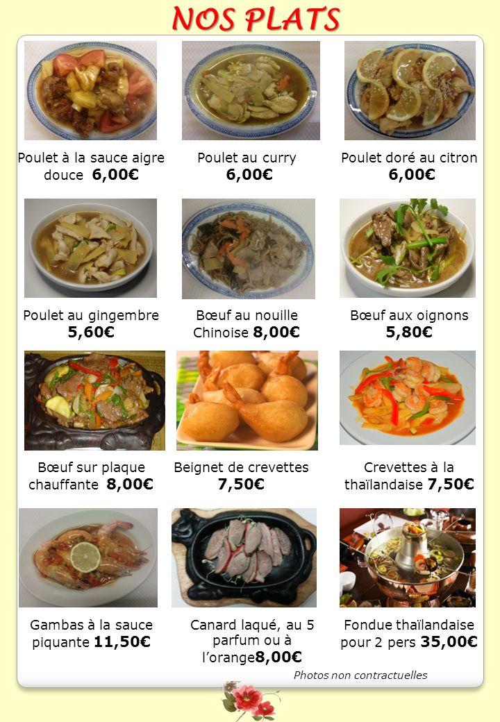 NOS PLATS Poulet à la sauce aigre douce 6,00 Poulet au curry 6,00 Poulet doré au citron 6,00 Bœuf aux oignons 5,80 Bœuf au nouille Chinoise 8,00 Creve