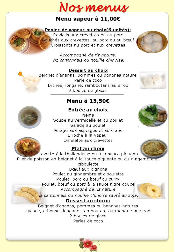 Menu vapeur à 11,00 Panier de vapeur au choix(6 unités): Raviolis aux crevettes ou au porc Bouchés aux crevettes, au porc ou au bœuf Croissants au por