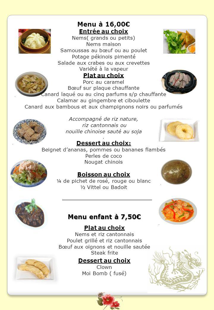 Menu à 21,50 Entrée au choix Nems maisons Soupe thaïlandaise aux crevettes, au poulet ou au bœuf Salade thaïlandaise aux crevettes ou au bœuf Soupe Phnom-Penh Variété à la vapeur Plat au choix Brochettes de crevettes, de poulet ou de bœuf Brochettes maison Gambas grillées s/p chauffante Coquilles au gingembre et ciboulette s/p chauffante Bœuf à la thaïlandaise et au basilic Poulet doré au citron Accompagnement au choix Riz cantonnais Riz spécial maison Riz thaïlandais aux crevettes Nouilles au soja Légumes Shop-Suey Dessert au choix Beignet dananas, pommes ou bananes beignet flambé Une coupe de 3 boules de glace Boisson au choix ¼ de pichet de rosé, rouge ou blanc ½ Vittel ou Badoit Jus de fruits