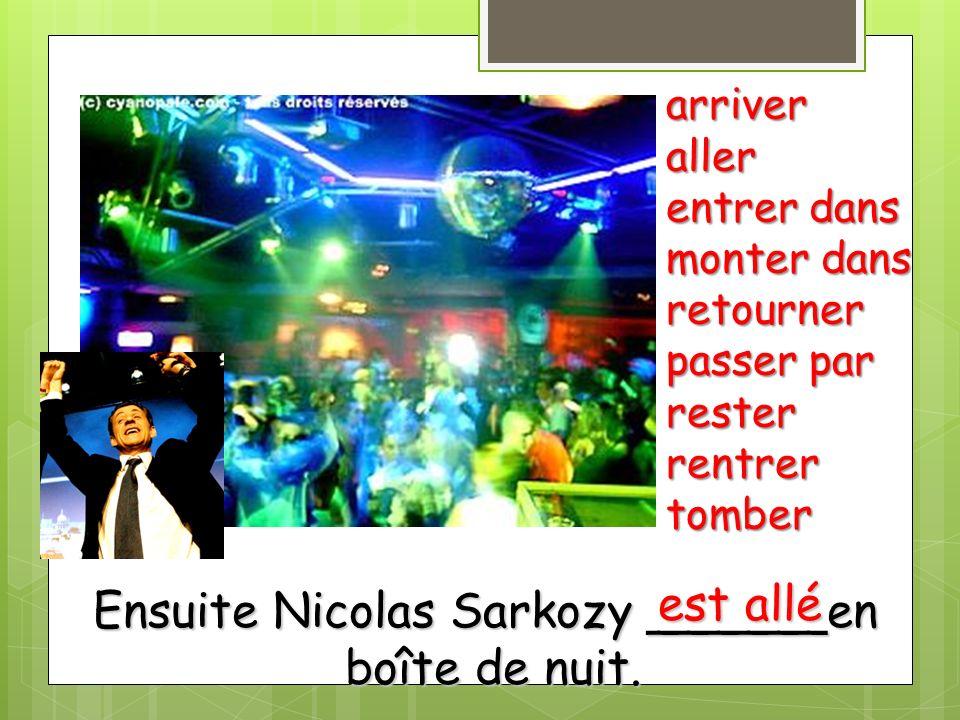 Ensuite Nicolas Sarkozy ______en boîte de nuit. arriveraller entrer dans monter dans retourner passer par resterrentrertomber est allé