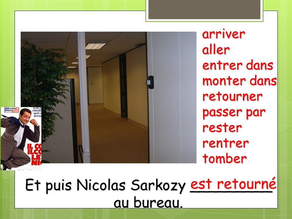 Et puis Nicolas Sarkozy _________ au bureau. arriveraller entrer dans monter dans retourner passer par resterrentrertomber est retourné