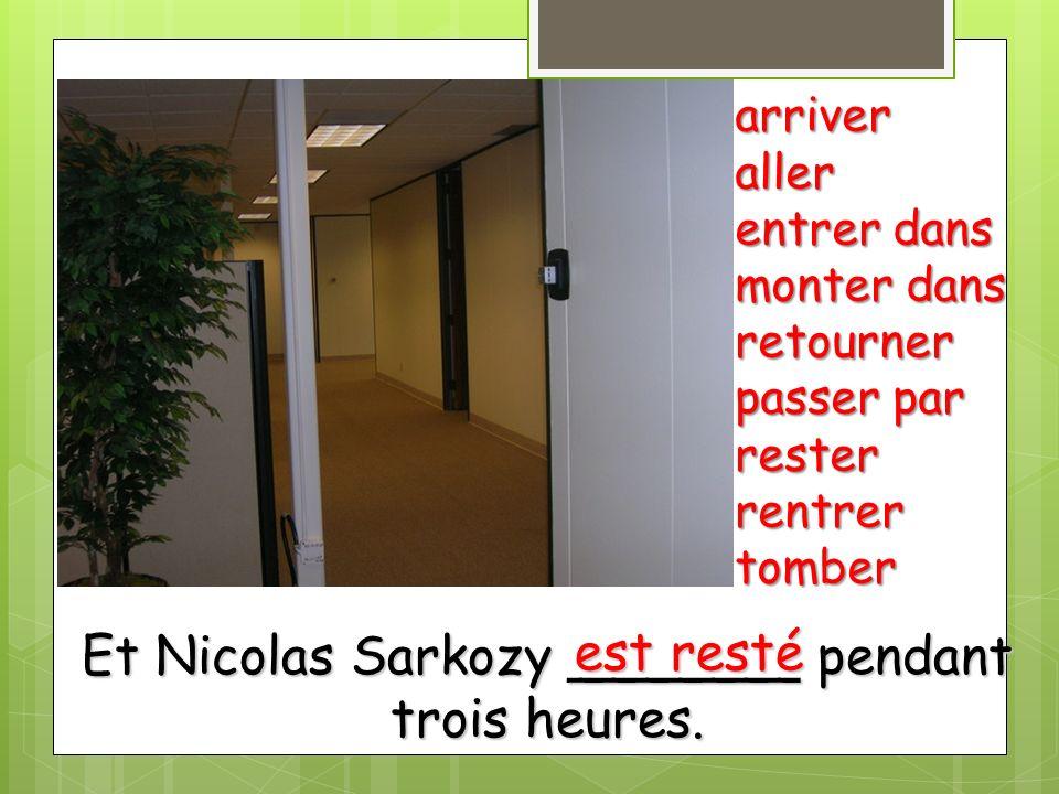 Et Nicolas Sarkozy _______ pendant trois heures. arriveraller entrer dans monter dans retourner passer par resterrentrertomber est resté
