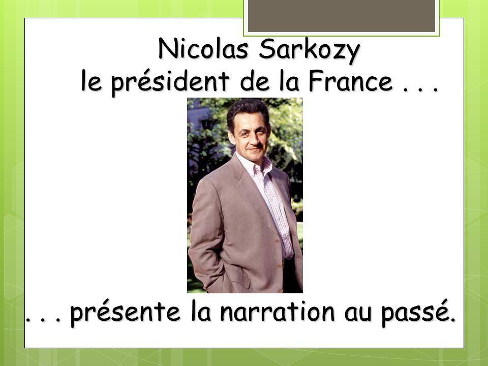 Nicolas Sarkozy le président de la France...... présente la narration au passé.