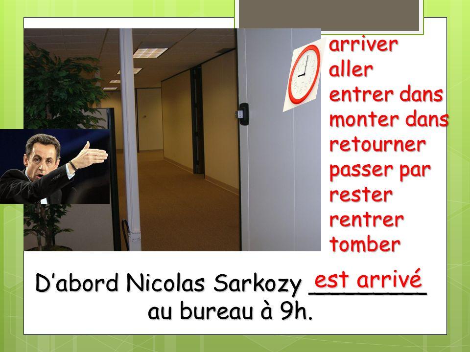 Dabord Nicolas Sarkozy ________ au bureau à 9h. arriveraller entrer dans monter dans retourner passer par resterrentrertomber est arrivé