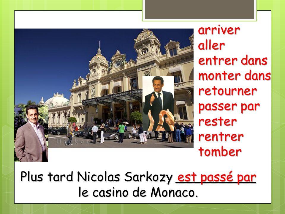 Plus tard Nicolas Sarkozy __________ le casino de Monaco. arriveraller entrer dans monter dans retourner passer par resterrentrertomber est passé par