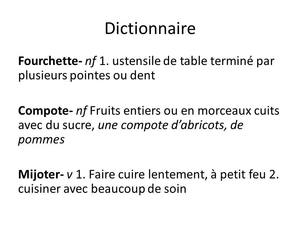 Dictionnaire Fourchette- nf 1. ustensile de table terminé par plusieurs pointes ou dent Compote- nf Fruits entiers ou en morceaux cuits avec du sucre,