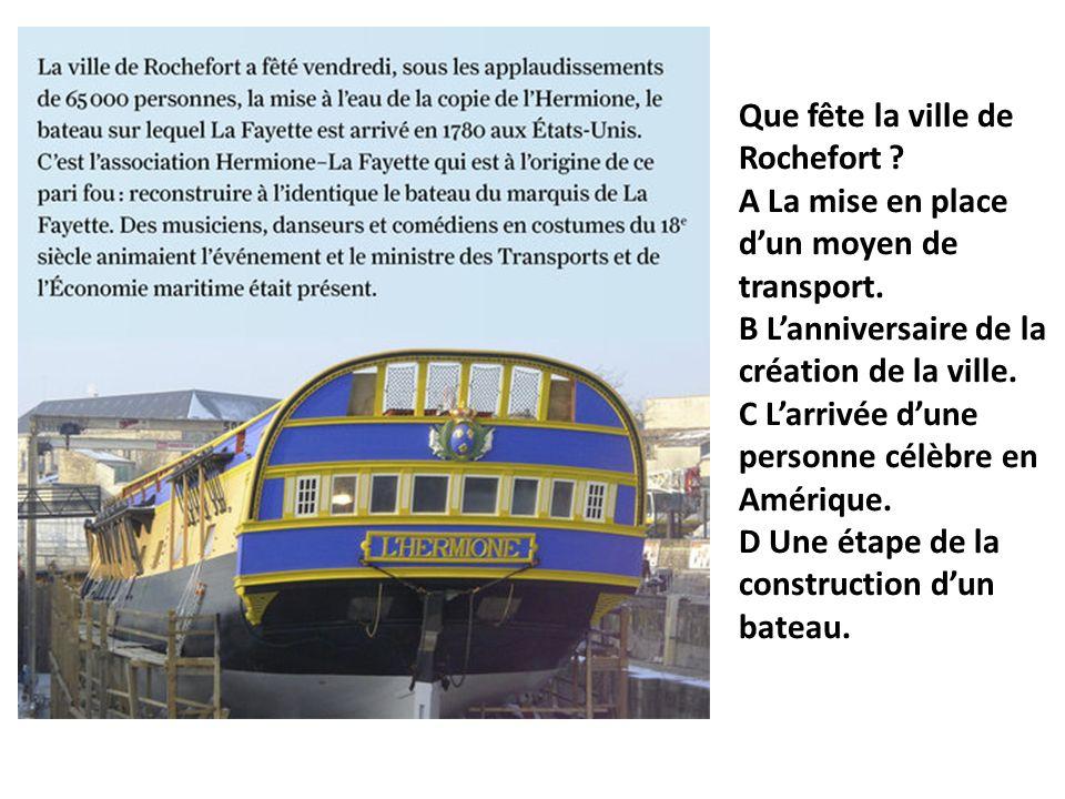 Que fête la ville de Rochefort? A La mise en place dun moyen de transport. B Lanniversaire de la création de la ville. C Larrivée dune personne célèbr