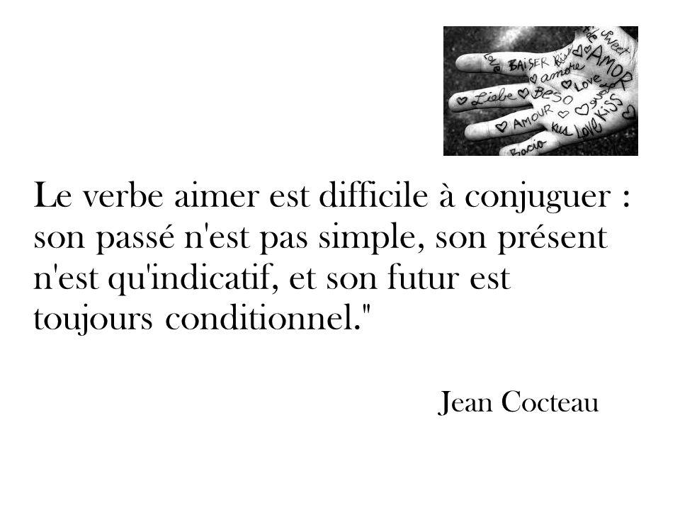 Le verbe aimer est difficile à conjuguer : son passé n est pas simple, son présent n est qu indicatif, et son futur est toujours conditionnel. Jean Cocteau