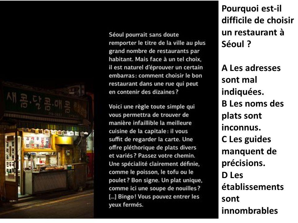 Pourquoi est-il difficile de choisir un restaurant à Séoul ? A Les adresses sont mal indiquées. B Les noms des plats sont inconnus. C Les guides manqu