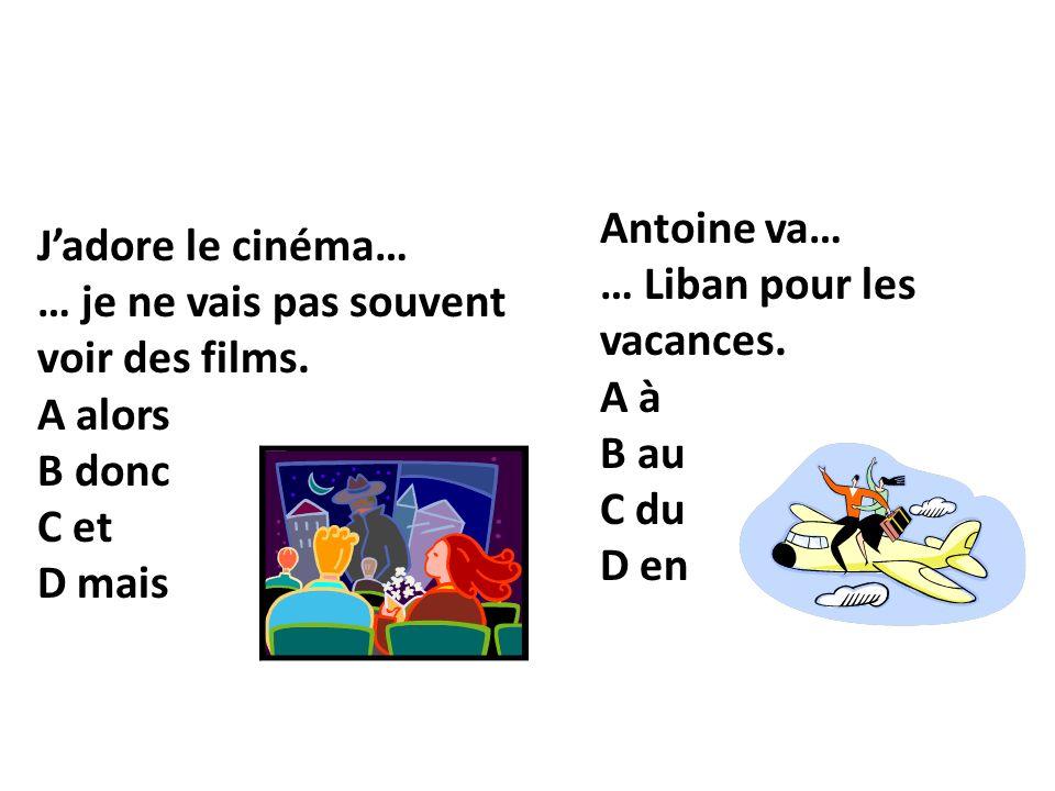 Jadore le cinéma… … je ne vais pas souvent voir des films. A alors B donc C et D mais Antoine va… … Liban pour les vacances. A à B au C du D en