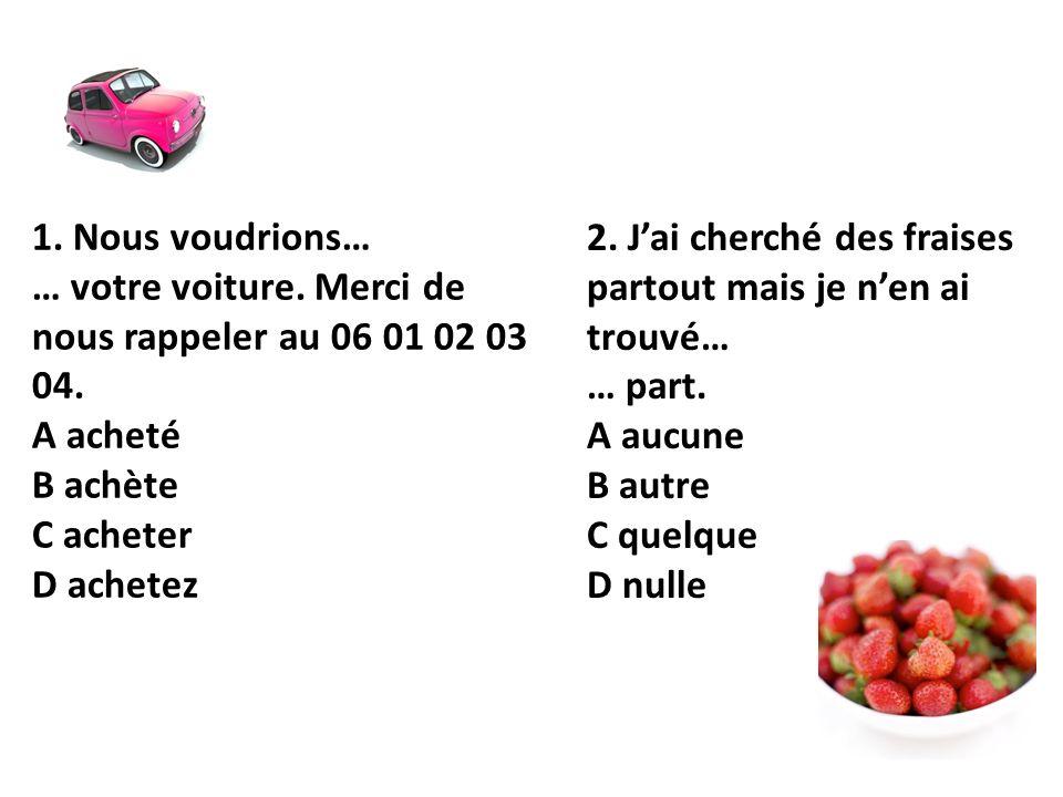1. Nous voudrions… … votre voiture. Merci de nous rappeler au 06 01 02 03 04. A acheté B achète C acheter D achetez 2. Jai cherché des fraises partout