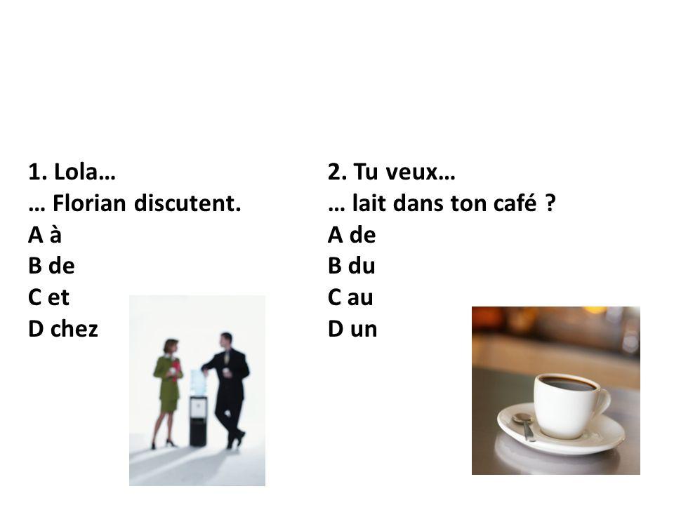 1. Lola… … Florian discutent. A à B de C et D chez 2. Tu veux… … lait dans ton café ? A de B du C au D un