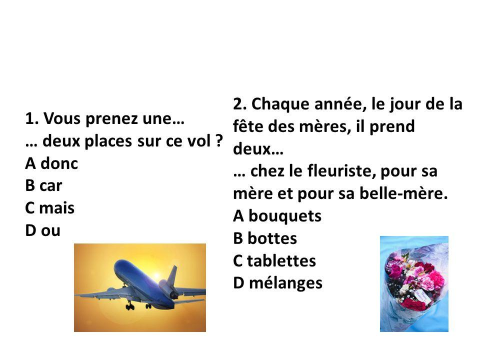 1. Vous prenez une… … deux places sur ce vol ? A donc B car C mais D ou 2. Chaque année, le jour de la fête des mères, il prend deux… … chez le fleuri