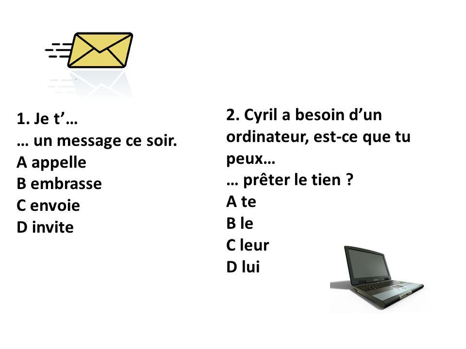 1. Je t… … un message ce soir. A appelle B embrasse C envoie D invite 2. Cyril a besoin dun ordinateur, est-ce que tu peux… … prêter le tien ? A te B