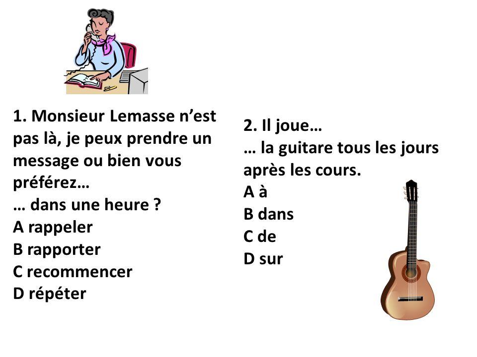 1. Monsieur Lemasse nest pas là, je peux prendre un message ou bien vous préférez… … dans une heure? A rappeler B rapporter C recommencer D répéter 2.