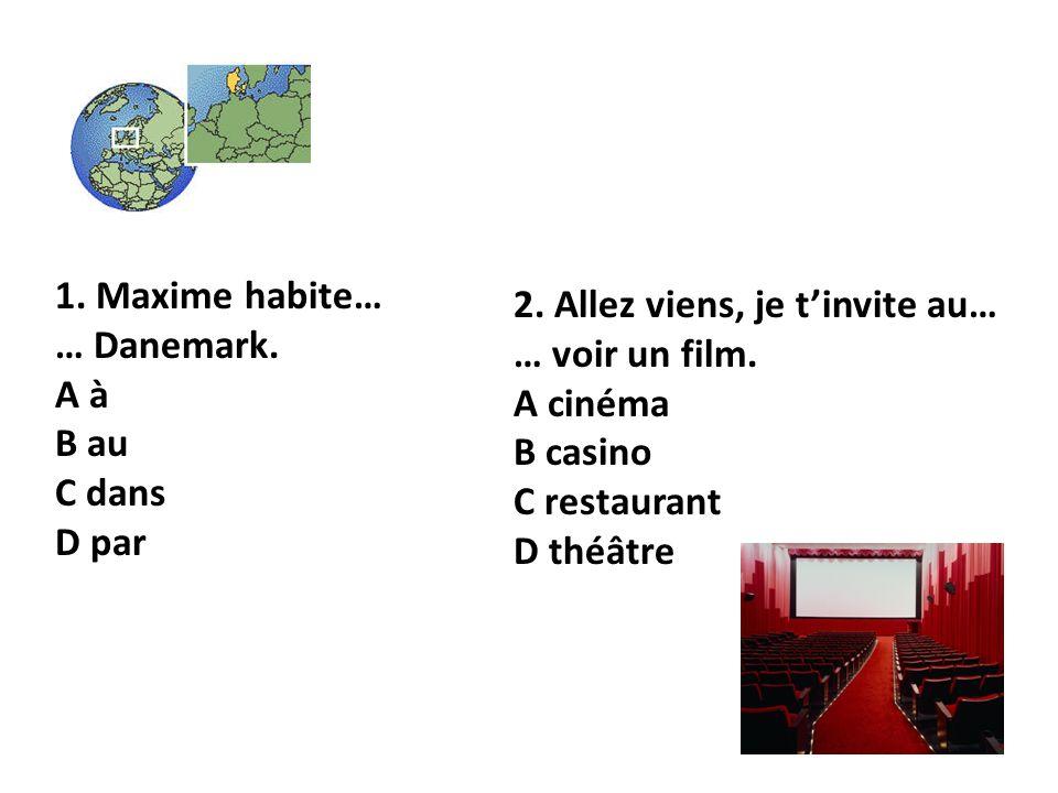 1. Maxime habite… … Danemark. A à B au C dans D par 2. Allez viens, je tinvite au… … voir un film. A cinéma B casino C restaurant D théâtre