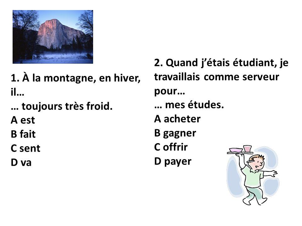 1. À la montagne, en hiver, il… … toujours très froid. A est B fait C sent D va 2. Quand jétais étudiant, je travaillais comme serveur pour… … mes étu