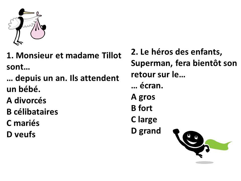 1. Monsieur et madame Tillot sont… … depuis un an. Ils attendent un bébé. A divorcés B célibataires C mariés D veufs 2. Le héros des enfants, Superman