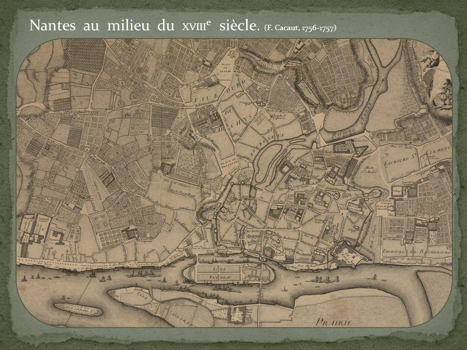 Nantes au milieu du XVIII e siècle. (F. Cacaut, 1756-1757)