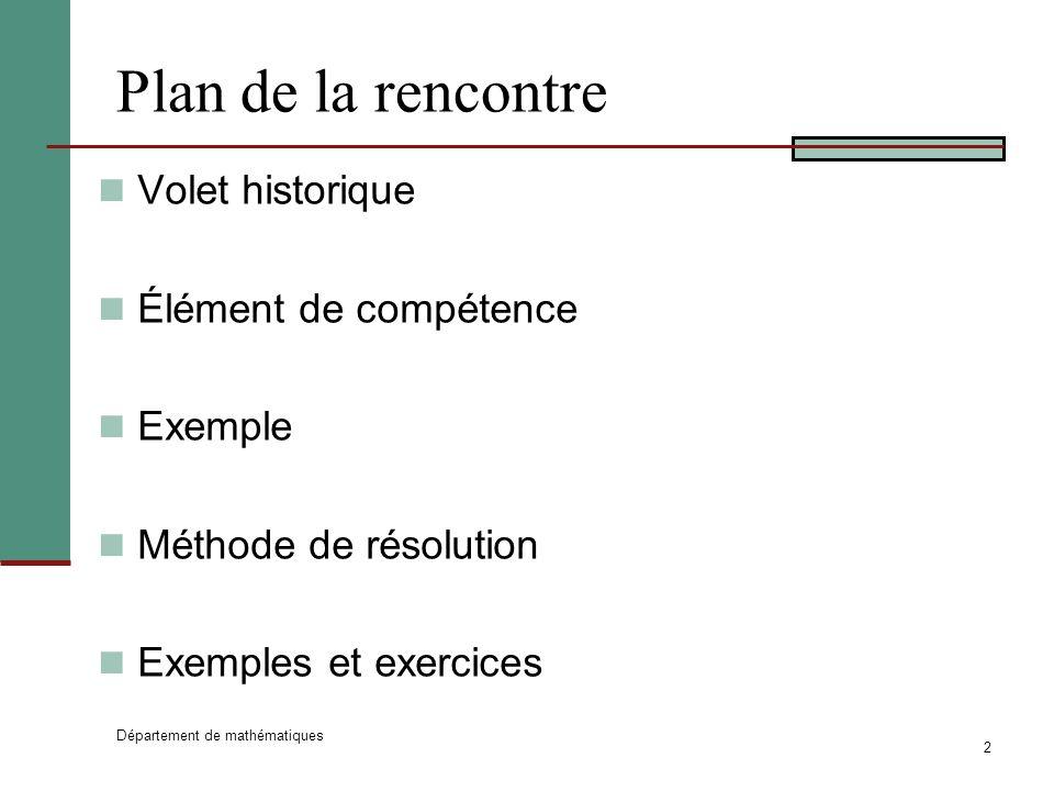 Département de mathématiques 2 Plan de la rencontre Volet historique Élément de compétence Exemple Méthode de résolution Exemples et exercices