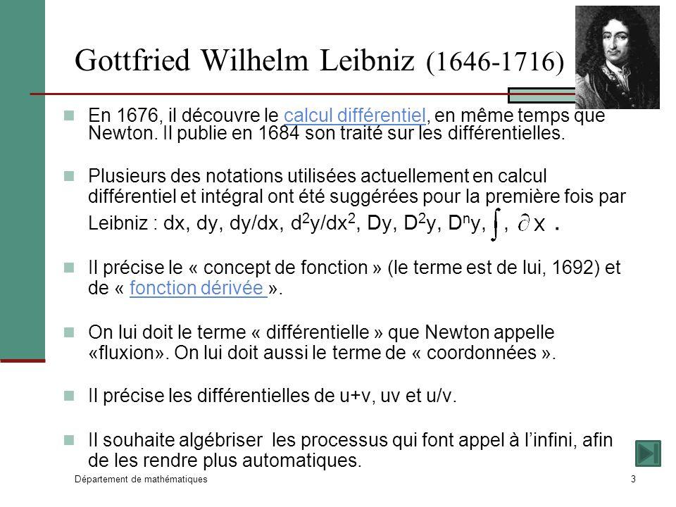 Département de mathématiques3 Gottfried Wilhelm Leibniz (1646-1716) En 1676, il découvre le calcul différentiel, en même temps que Newton.