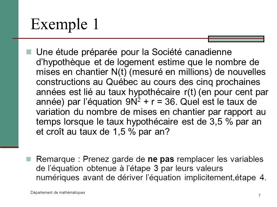 Département de mathématiques 7 Exemple 1 Une étude préparée pour la Société canadienne dhypothèque et de logement estime que le nombre de mises en chantier N(t) (mesuré en millions) de nouvelles constructions au Québec au cours des cinq prochaines années est lié au taux hypothécaire r(t) (en pour cent par année) par léquation 9N 2 + r = 36.