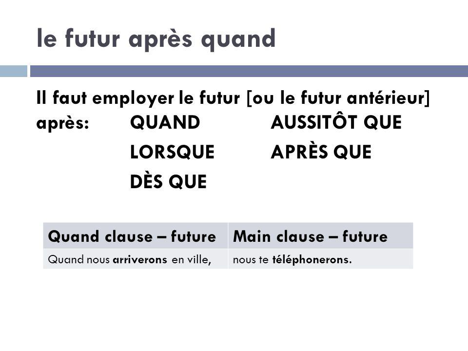 le futur après quand Il faut employer le futur [ou le futur antérieur] après:QUANDAUSSITÔT QUE LORSQUEAPRÈS QUE DÈS QUE Quand clause – futureMain clause – future Quand nous arriverons en ville,nous te téléphonerons.