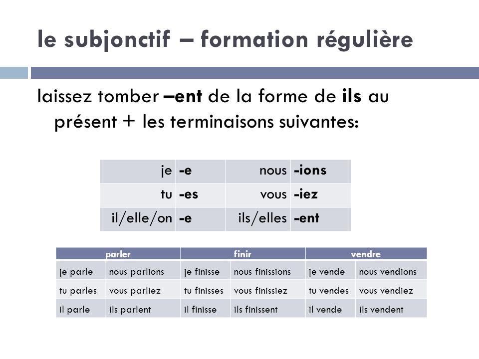 le subjonctif – formation régulière laissez tomber –ent de la forme de ils au présent + les terminaisons suivantes: je-enous-ions tu-esvous-iez il/ell