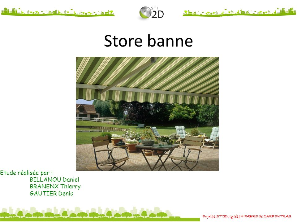 Store banne Equipe STI2D, lycée JH FABRE de CARPENTRAS Etude réalisée par : BILLANOU Daniel BRANENX Thierry GAUTIER Denis