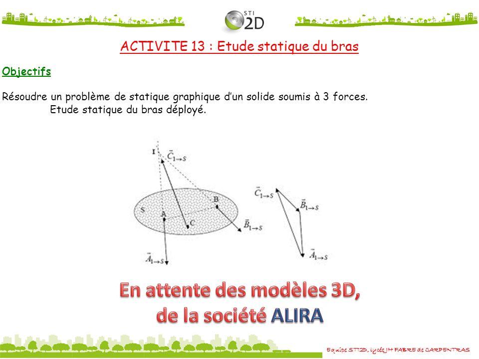 Equipe STI2D, lycée JH FABRE de CARPENTRAS ACTIVITE 13 : Etude statique du bras Objectifs Résoudre un problème de statique graphique dun solide soumis à 3 forces.