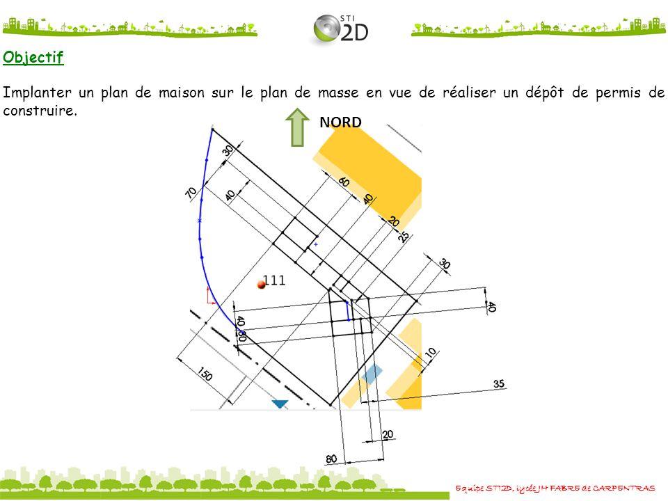 Equipe STI2D, lycée JH FABRE de CARPENTRAS Objectif Implanter un plan de maison sur le plan de masse en vue de réaliser un dépôt de permis de construi