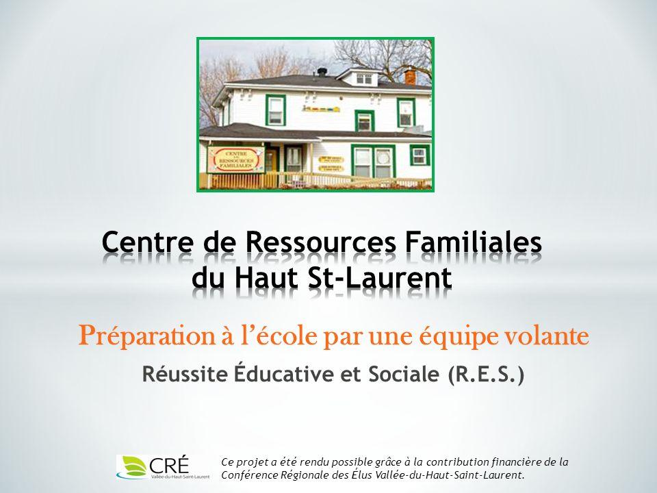 Préparation à lécole par une équipe volante Réussite Éducative et Sociale (R.E.S.) Ce projet a été rendu possible grâce à la contribution financière de la Conférence Régionale des Élus Vallée-du-Haut-Saint-Laurent.