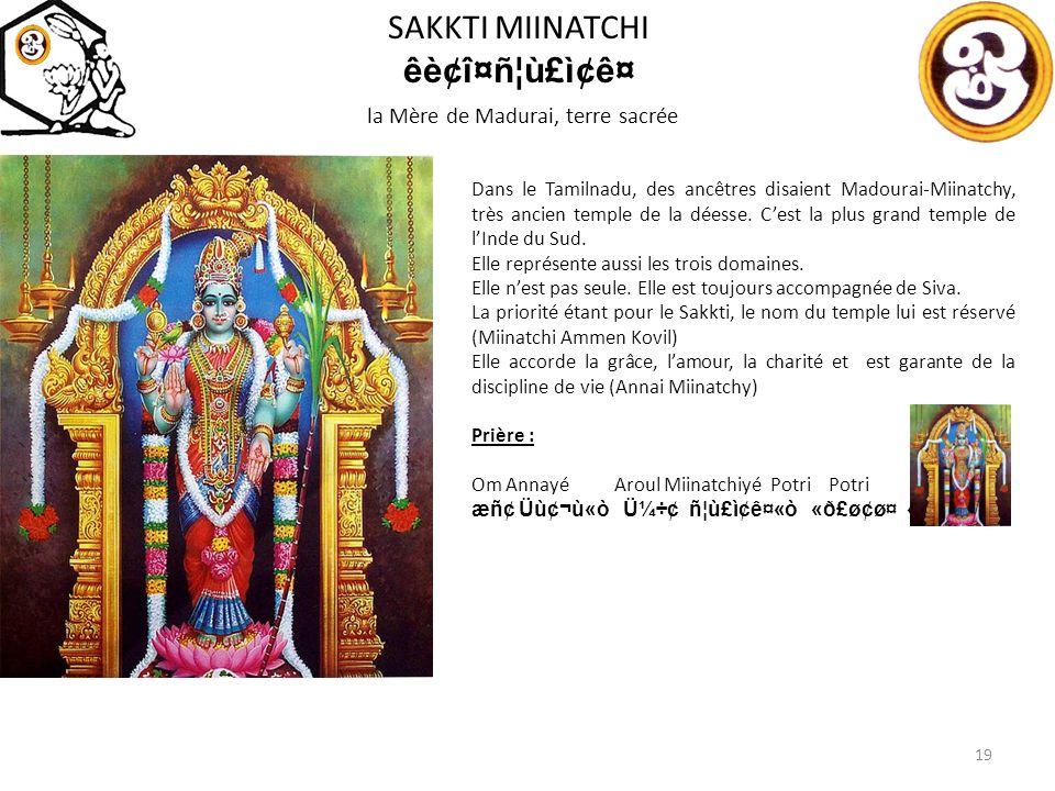 SAKKTI MIINATCHI êè¢î¤ñ¦ù£ì¢ê¤ la Mère de Madurai, terre sacrée 19 Dans le Tamilnadu, des ancêtres disaient Madourai-Miinatchy, très ancien temple de la déesse.