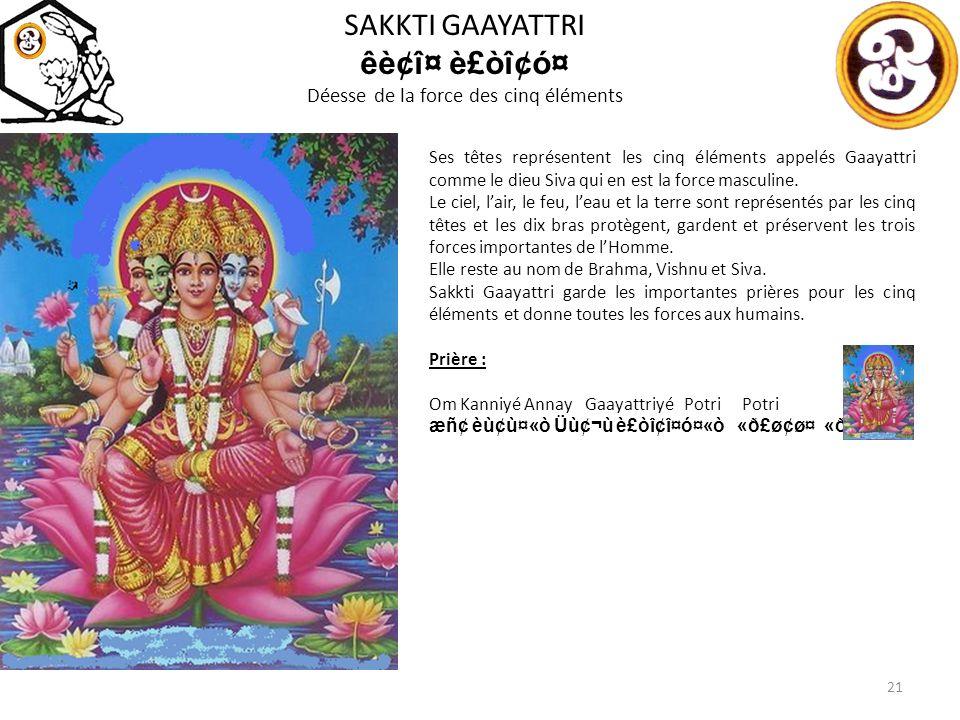 SAKKTI GAAYATTRI êè¢î¤ è£òî¢ó¤ Déesse de la force des cinq éléments 21 Ses têtes représentent les cinq éléments appelés Gaayattri comme le dieu Siva qui en est la force masculine.