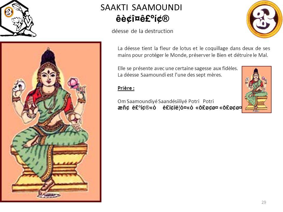 SAAKTI SAAMOUNDI êè¢î¤ê£ºí¢® déesse de la destruction 29 La déesse tient la fleur de lotus et le coquillage dans deux de ses mains pour protéger le Monde, préserver le Bien et détruire le Mal.