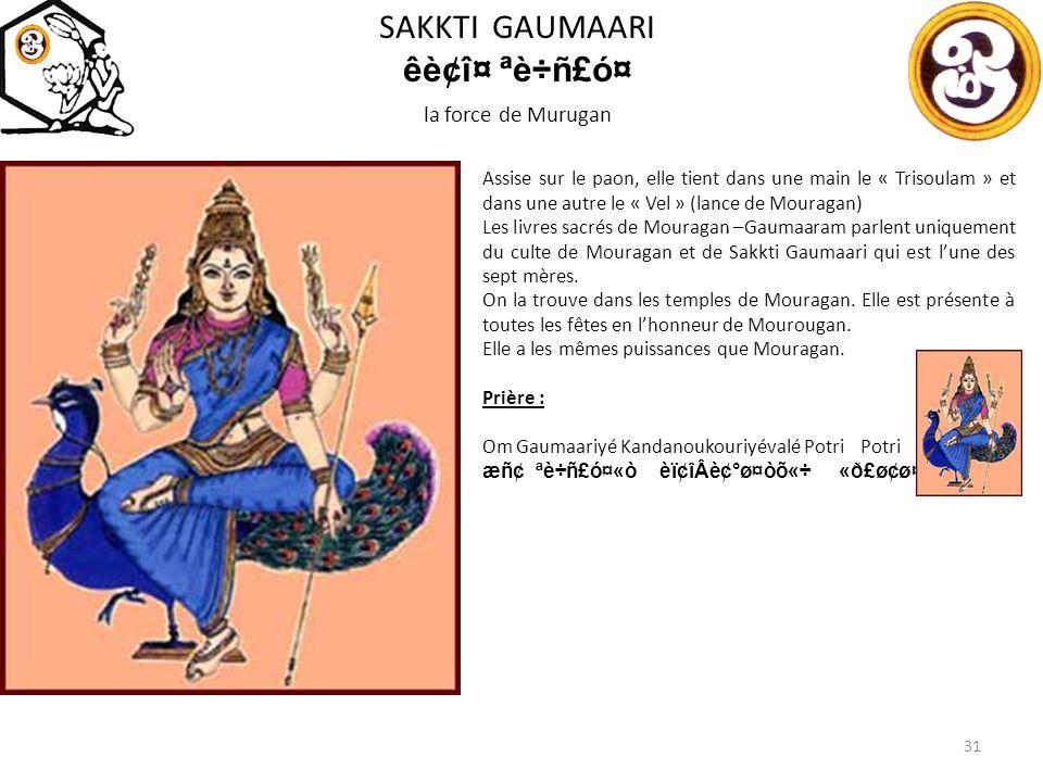 SAKKTI GAUMAARI êè¢î¤ ªè÷ñ£ó¤ la force de Murugan 31 Assise sur le paon, elle tient dans une main le « Trisoulam » et dans une autre le « Vel » (lance de Mouragan) Les livres sacrés de Mouragan –Gaumaaram parlent uniquement du culte de Mouragan et de Sakkti Gaumaari qui est lune des sept mères.
