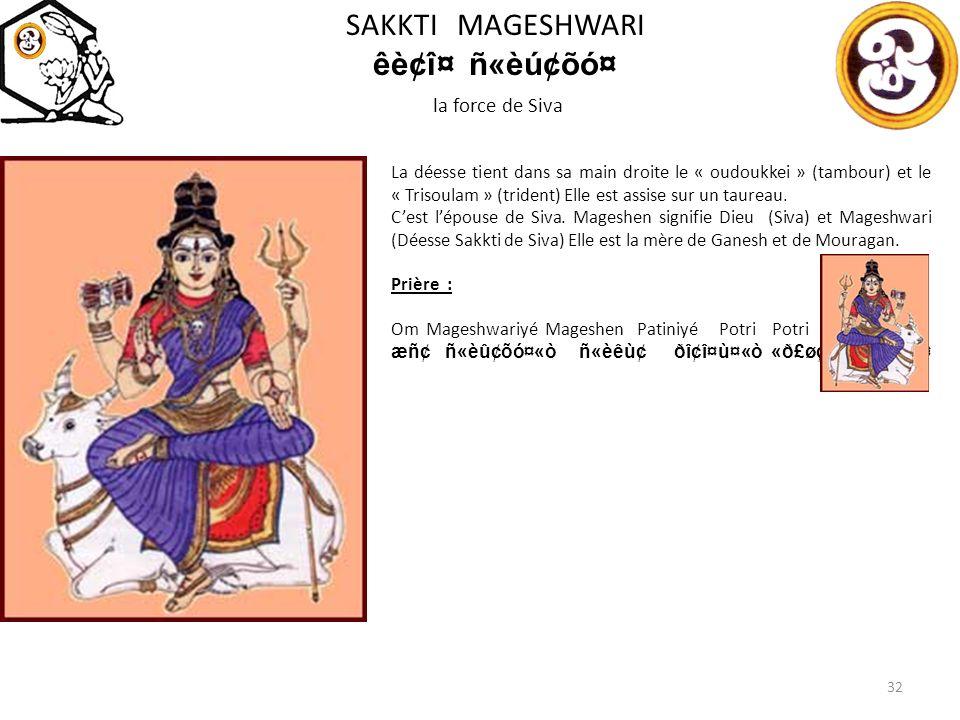 SAKKTI MAGESHWARI êè¢î¤ñ«èú¢õó¤ la force de Siva 32 La déesse tient dans sa main droite le « oudoukkei » (tambour) et le « Trisoulam » (trident) Elle est assise sur un taureau.