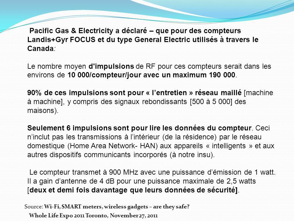 Pacific Gas & Electricity a déclaré – que pour des compteurs Landis+Gyr FOCUS et du type General Electric utilisés à travers le Canada: Le nombre moyen d impulsions de RF pour ces compteurs serait dans les environs de 10 000/compteur/jour avec un maximum 190 000.