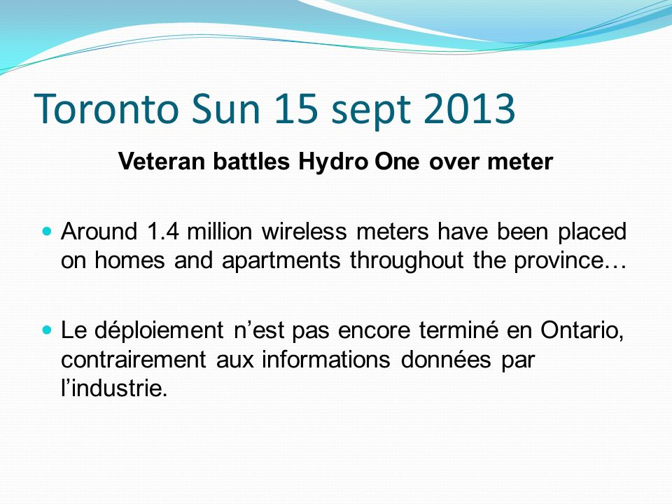 Toronto Sun 15 sept 2013 Veteran battles Hydro One over meter Around 1.4 million wireless meters have been placed on homes and apartments throughout t