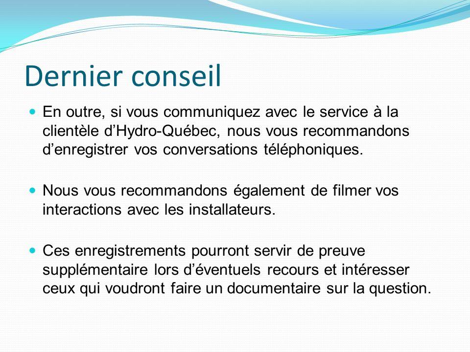 Dernier conseil En outre, si vous communiquez avec le service à la clientèle dHydro-Québec, nous vous recommandons denregistrer vos conversations téléphoniques.