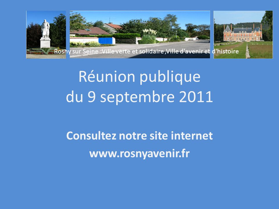 Réunion publique du 9 septembre 2011 Consultez notre site internet www.rosnyavenir.fr Rosny sur Seine :Ville verte et solidaire,Ville d avenir et d histoire