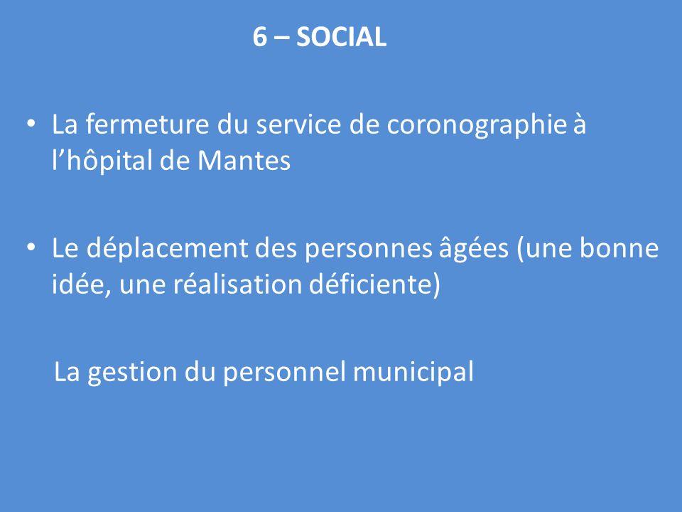 6 – SOCIAL La fermeture du service de coronographie à lhôpital de Mantes Le déplacement des personnes âgées (une bonne idée, une réalisation déficiente) La gestion du personnel municipal