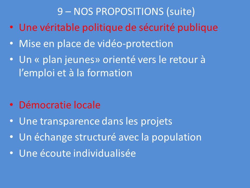 9 – NOS PROPOSITIONS (suite) Une véritable politique de sécurité publique Mise en place de vidéo-protection Un « plan jeunes» orienté vers le retour à lemploi et à la formation Démocratie locale Une transparence dans les projets Un échange structuré avec la population Une écoute individualisée