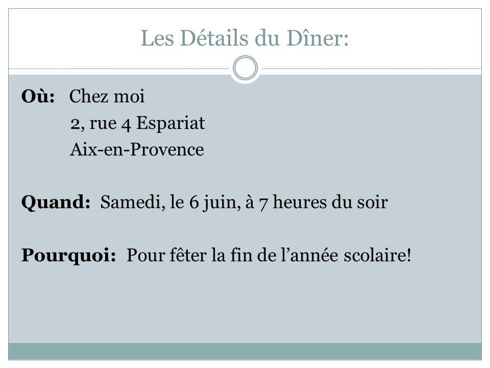 Les Détails du Dîner: Où: Chez moi 2, rue 4 Espariat Aix-en-Provence Quand: Samedi, le 6 juin, à 7 heures du soir Pourquoi: Pour fêter la fin de lannée scolaire!